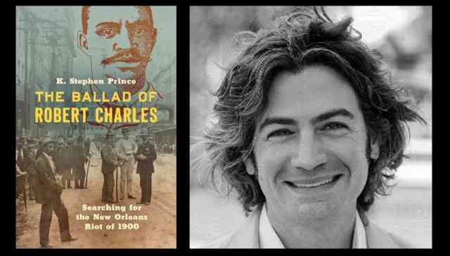 The Ballad of Robert Charles: Searching for the New Orleans Riot of 1900 with K. Stephen Prince